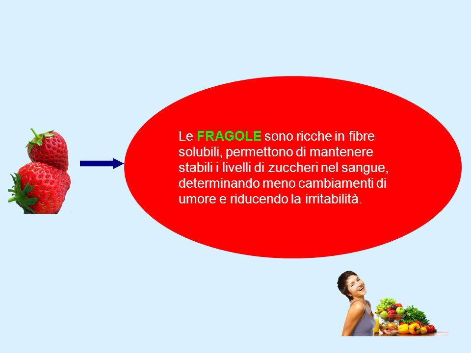 Le FRAGOLE sono ricche in fibre solubili, permettono di mantenere stabili i livelli di zuccheri nel sangue, determinando meno cambiamenti di umore e riducendo la irritabilità.
