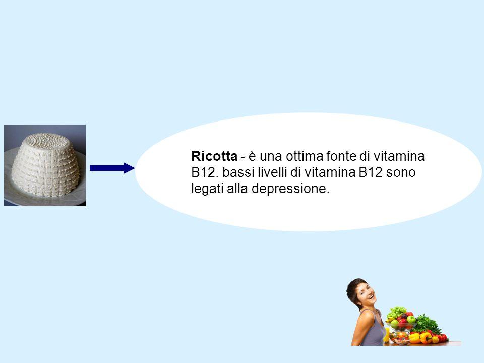 Ricotta - è una ottima fonte di vitamina B12. bassi livelli di vitamina B12 sono legati alla depressione.