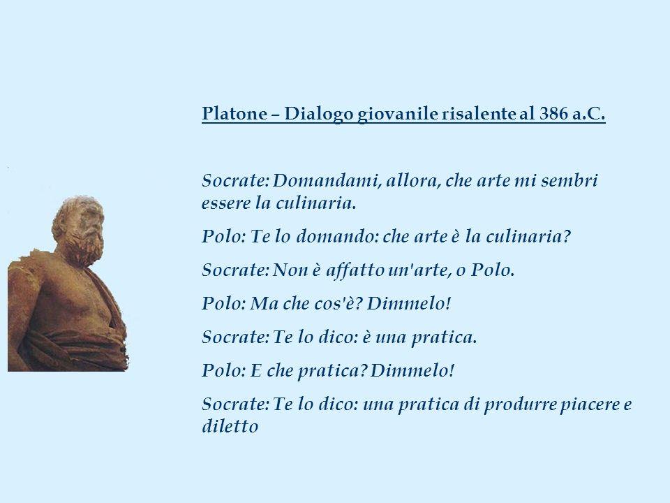 Platone – Dialogo giovanile risalente al 386 a.C. Socrate: Domandami, allora, che arte mi sembri essere la culinaria. Polo: Te lo domando: che arte è