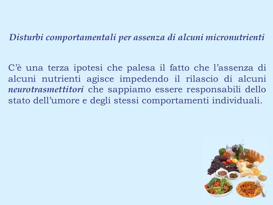 Disturbi comportamentali per assenza di alcuni micronutrienti Cè una terza ipotesi che palesa il fatto che lassenza di alcuni nutrienti agisce impeden