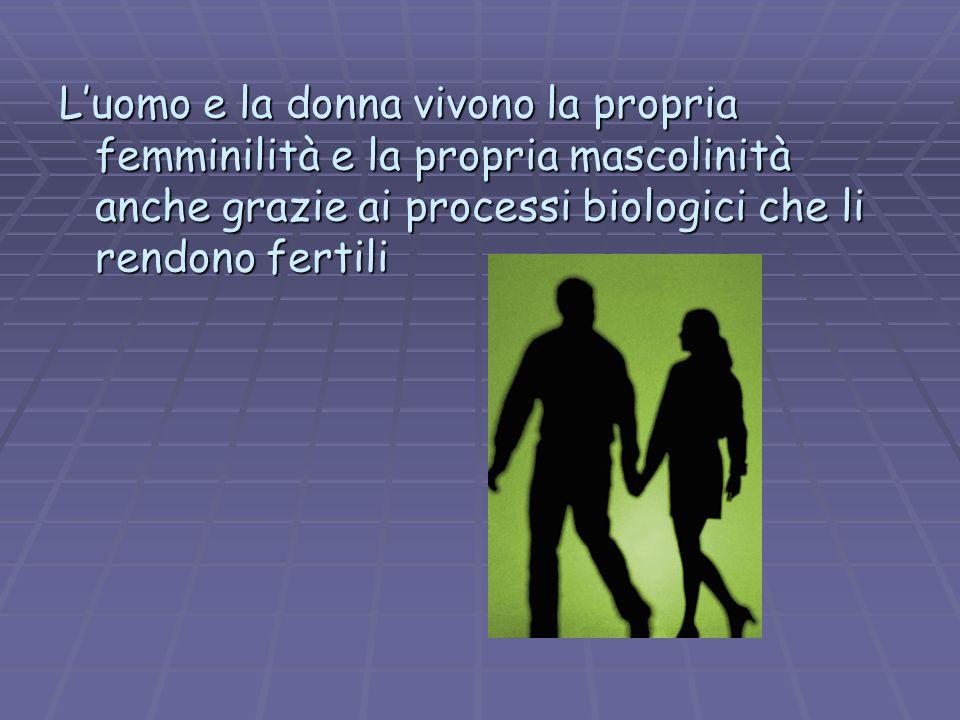 Luomo e la donna vivono la propria femminilità e la propria mascolinità anche grazie ai processi biologici che li rendono fertili