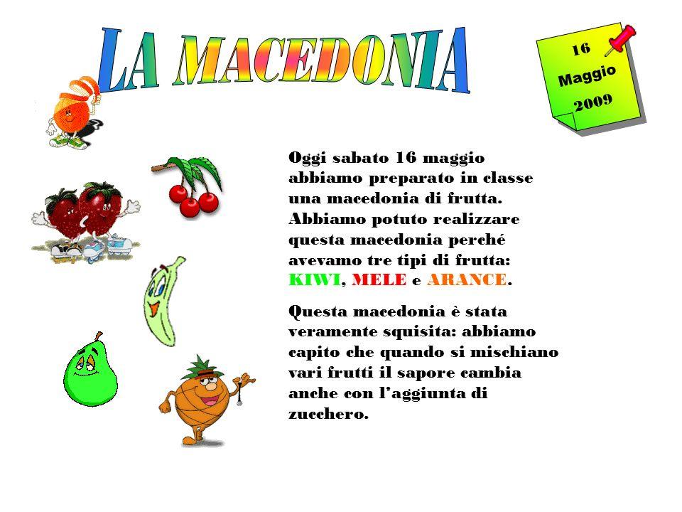 1 6 M a g g i o 2 0 0 9 Oggi sabato 16 maggio abbiamo preparato in classe una macedonia di frutta. Abbiamo potuto realizzare questa macedonia perché a