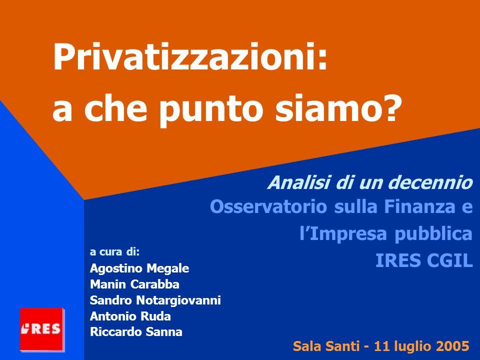 Privatizzazioni: a che punto siamo? Analisi di un decennio Osservatorio sulla Finanza e lImpresa pubblica IRES CGIL Sala Santi - 11 luglio 2005 a cura