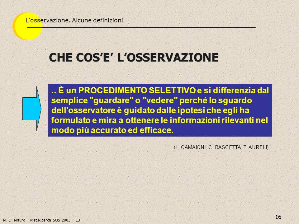 16 CHE COSE LOSSERVAZIONE Losservazione. Alcune definizioni (L. CAMAIONI, C. BASCETTA, T. AURELI).. È un PROCEDIMENTO SELETTIVO e si differenzia dal s