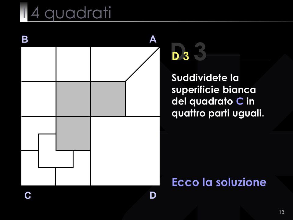 13 B A D C Ecco la soluzione D 3 Suddividete la superificie bianca del quadrato C in quattro parti uguali.