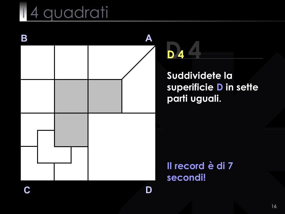 16 D 4 B A D C D 4 Il record è di 7 secondi. Suddividete la superificie D in sette parti uguali.