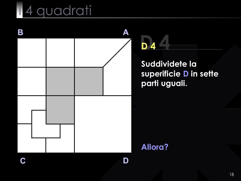 18 B A D C D 4 Allora Suddividete la superificie D in sette parti uguali. I 4 quadrati
