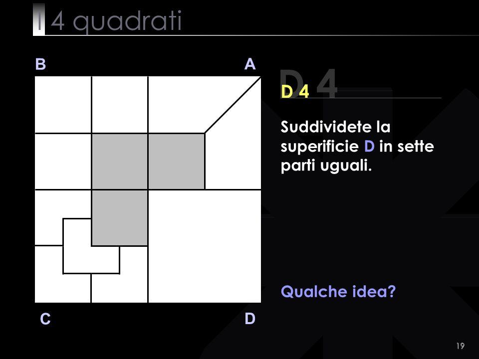 19 B A D C D 4 Qualche idea Suddividete la superificie D in sette parti uguali. I 4 quadrati