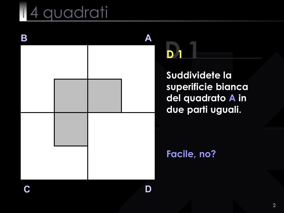 2 D 1 B A D C Suddividete la superificie bianca del quadrato A in due parti uguali.