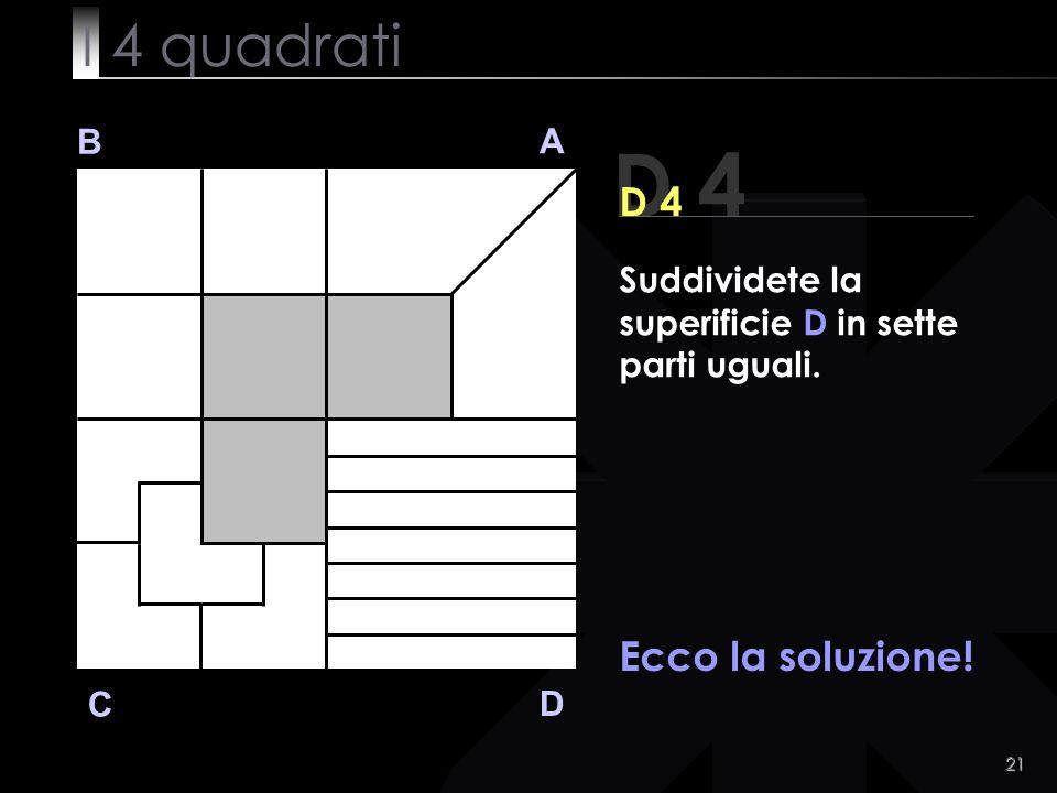 21 B A D C Ecco la soluzione! D 4 Suddividete la superificie D in sette parti uguali. I 4 quadrati
