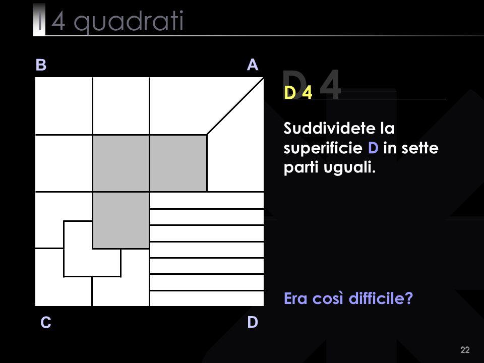 22 B A D C Era così difficile D 4 Suddividete la superificie D in sette parti uguali. I 4 quadrati