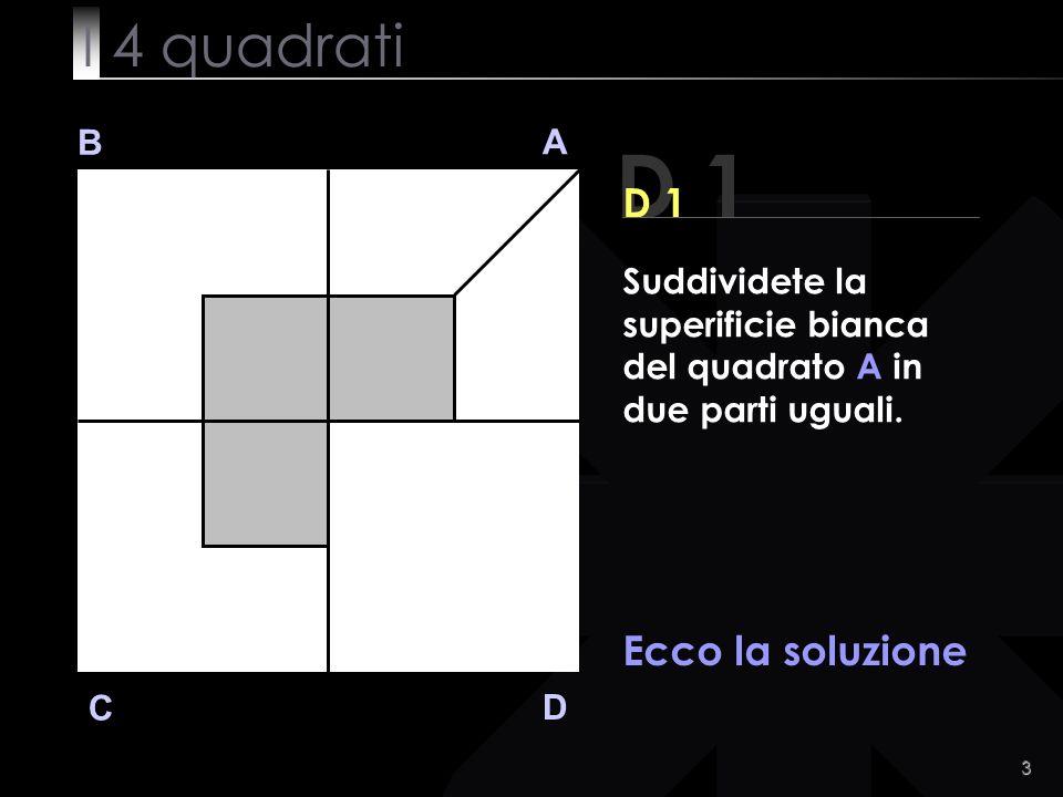 3 D 1 B A D C Ecco la soluzione Suddividete la superificie bianca del quadrato A in due parti uguali.