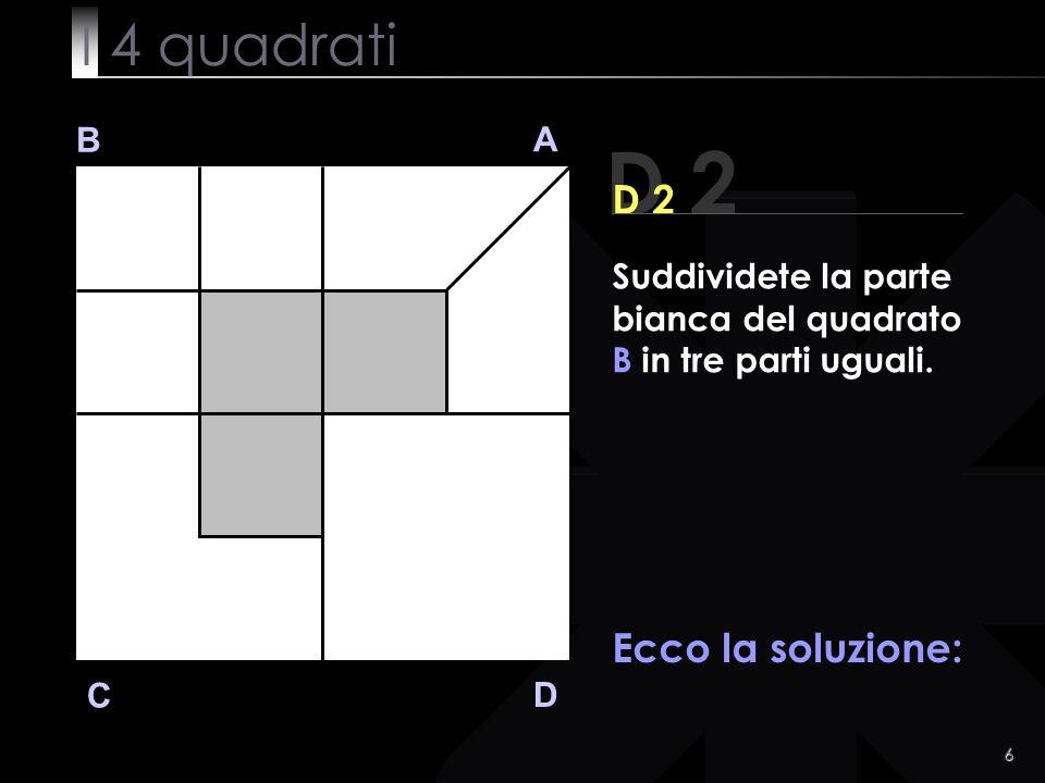6 B A D C Ecco la soluzione: D 2 Suddividete la parte bianca del quadrato B in tre parti uguali.