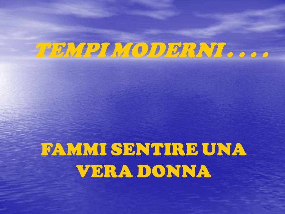 FAMMI SENTIRE UNA VERA DONNA TEMPI MODERNI....
