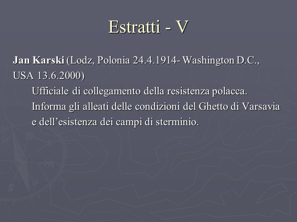 Estratti - V Jan Karski (Lodz, Polonia 24.4.1914- Washington D.C., USA 13.6.2000) Ufficiale di collegamento della resistenza polacca.