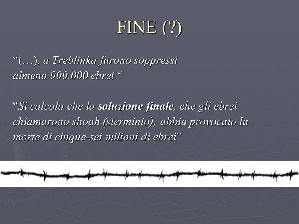 FINE ( ) (…), a Treblinka furono soppressi almeno 900.000 ebrei almeno 900.000 ebrei Si calcola che la soluzione finale, che gli ebreiSi calcola che la soluzione finale, che gli ebrei chiamarono shoah (sterminio), abbia provocato la morte di cinque-sei milioni di ebrei
