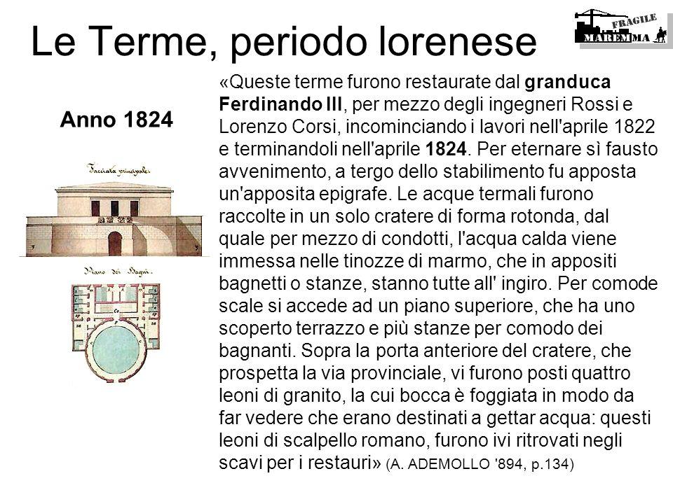Le Terme, periodo lorenese «Queste terme furono restaurate dal granduca Ferdinando III, per mezzo degli ingegneri Rossi e Lorenzo Corsi, incominciando