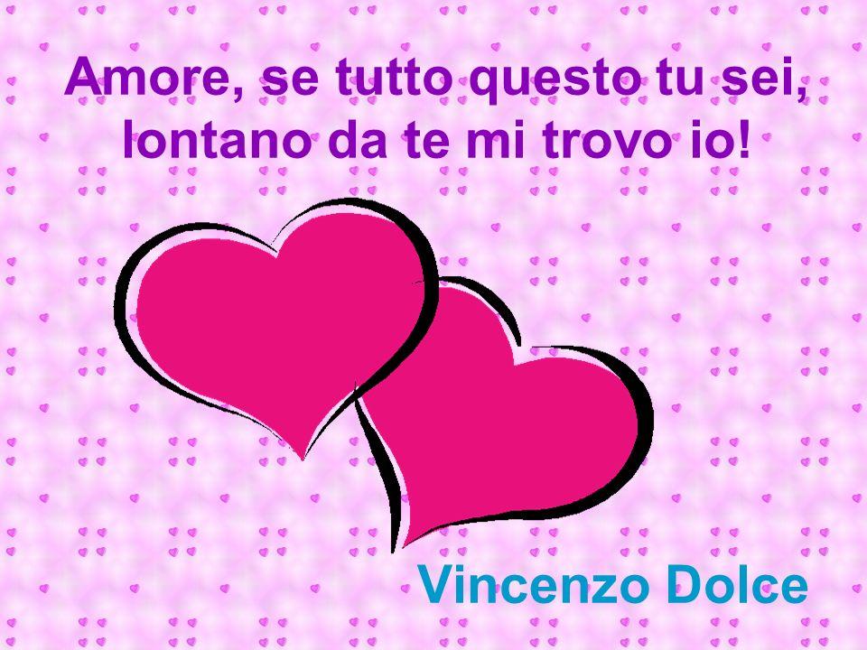 Amore, se tutto questo tu sei, lontano da te mi trovo io! Vincenzo Dolce