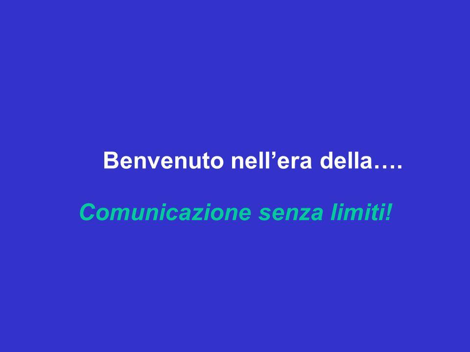 Comunicazione senza limiti! Benvenuto nellera della….