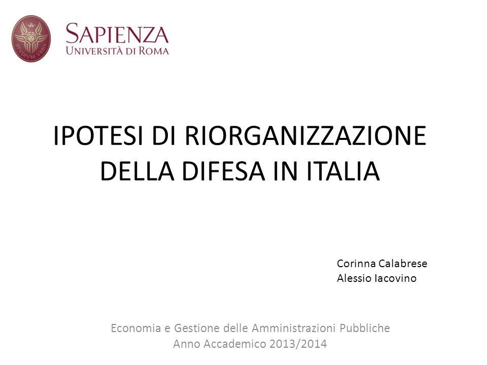 IPOTESI DI RIORGANIZZAZIONE DELLA DIFESA IN ITALIA Economia e Gestione delle Amministrazioni Pubbliche Anno Accademico 2013/2014 Corinna Calabrese Alessio Iacovino