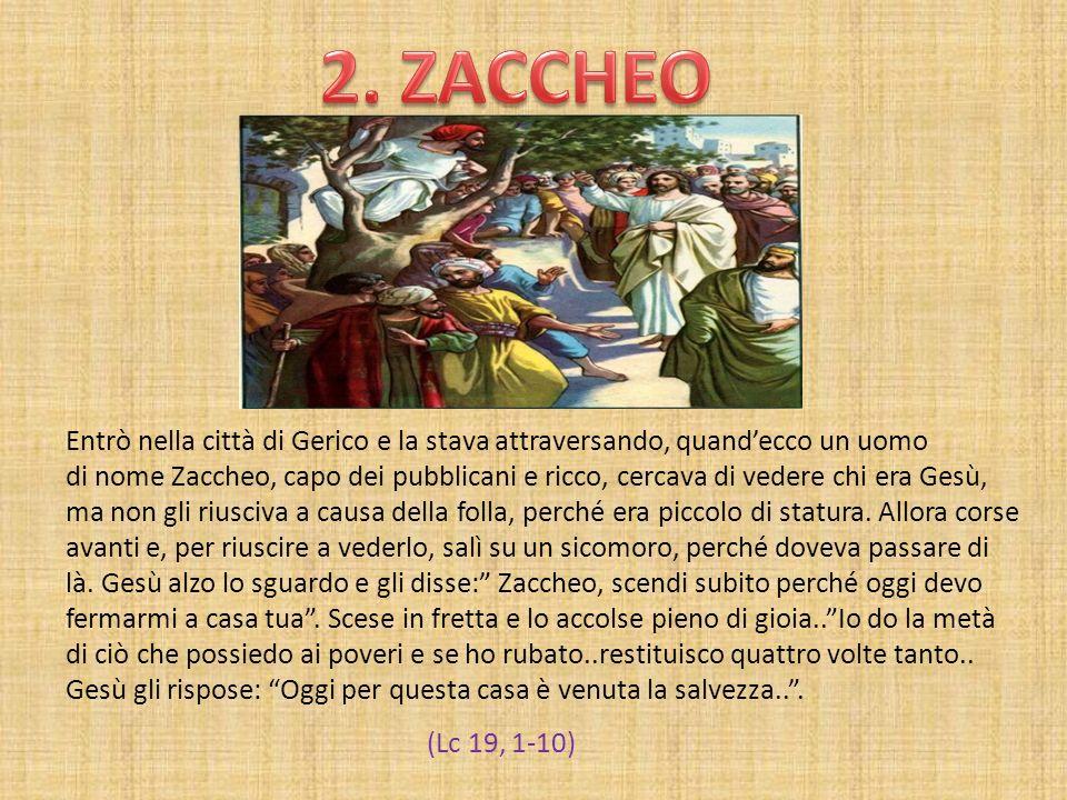 Entrò nella città di Gerico e la stava attraversando, quandecco un uomo di nome Zaccheo, capo dei pubblicani e ricco, cercava di vedere chi era Gesù,