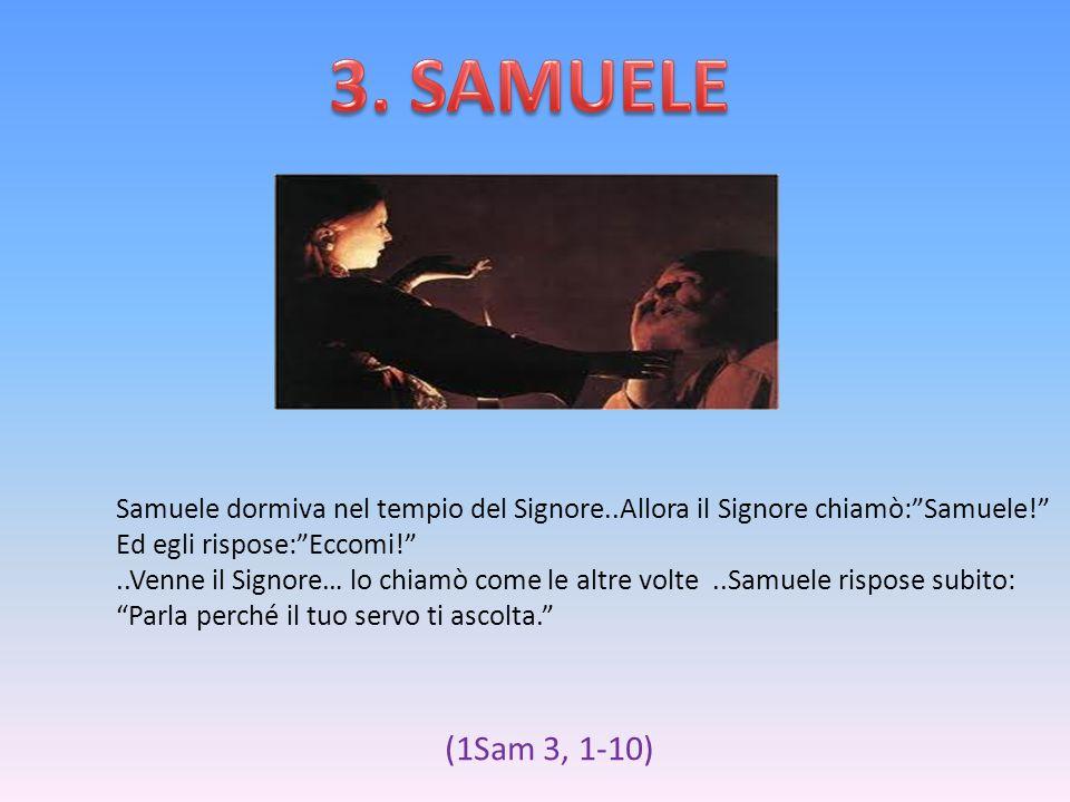 Samuele dormiva nel tempio del Signore..Allora il Signore chiamò:Samuele! Ed egli rispose:Eccomi!..Venne il Signore… lo chiamò come le altre volte..Sa