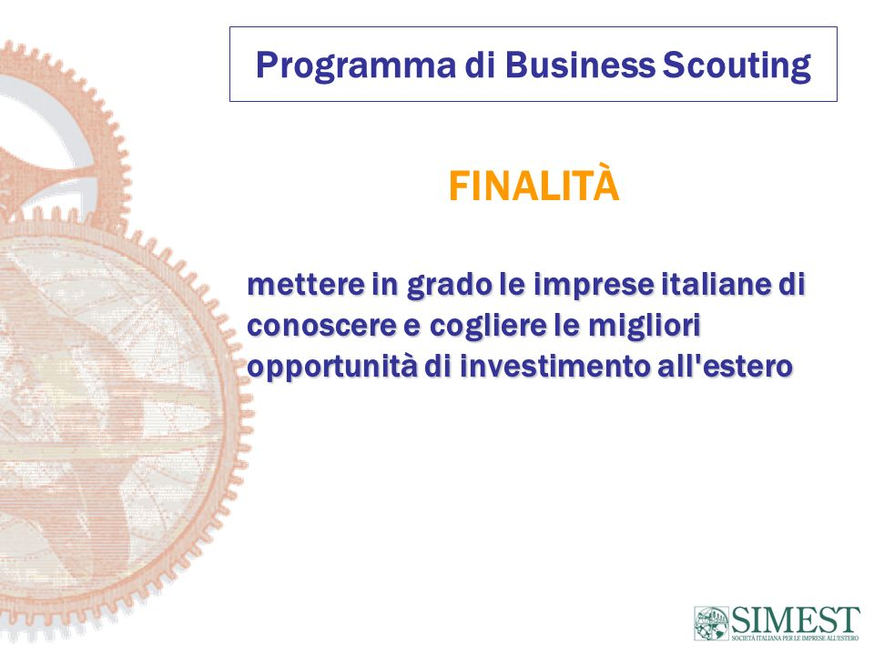 Programma di Business Scouting FINALITÀ mettere in grado le imprese italiane di conoscere e cogliere le migliori opportunità di investimento all estero