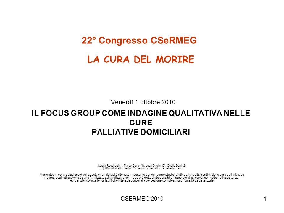 CSERMEG 20101 22° Congresso CSeRMEG LA CURA DEL MORIRE Venerdì 1 ottobre 2010 IL FOCUS GROUP COME INDAGINE QUALITATIVA NELLE CURE PALLIATIVE DOMICILIARI Loreta Rocchetti (1), Marco Clerici (1), Luca Ottolini (2), Cecilia Dalri (2) (1) MMG distretto Trento; (2) Servizio cure palliative distretto Trento Mandato: In considerazione degli aspetti enunciati, si è ritenuto importante condurre uno studio relativo alla realtà trentina delle cure palliative.
