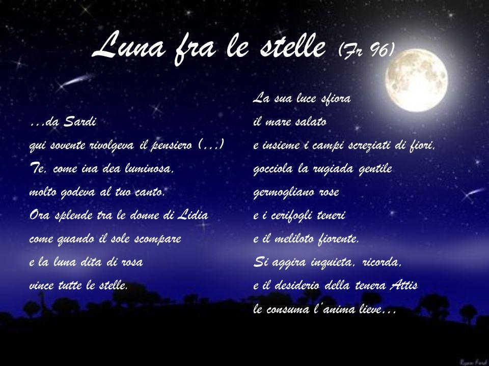 Luna fra le stelle (Fr 96) …da Sardi qui sovente rivolgeva il pensiero (…) Te, come ina dea luminosa, molto godeva al tuo canto. Ora splende tra le do