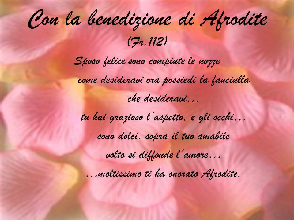 Con la benedizione di Afrodite (Fr.112) Sposo felice sono compiute le nozze come desideravi ora possiedi la fanciulla che desideravi… tu hai grazioso