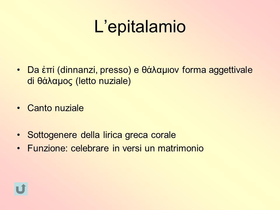 Lepitalamio Da π (dinnanzi, presso) e θ λαμιον forma aggettivale di θ λαμος (letto nuziale) Canto nuziale Sottogenere della lirica greca corale Funzio