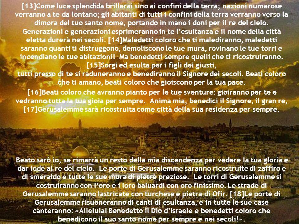 [13]Come luce splendida brillerai sino ai confini della terra; nazioni numerose verranno a te da lontano; gli abitanti di tutti i confini della terra verranno verso la dimora del tuo santo nome, portando in mano i doni per il re del cielo.