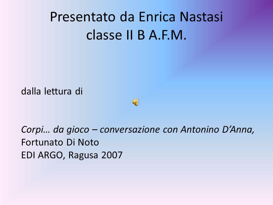 Presentato da Enrica Nastasi classe II B A.F.M. dalla lettura di Corpi… da gioco – conversazione con Antonino DAnna, Fortunato Di Noto EDI ARGO, Ragus