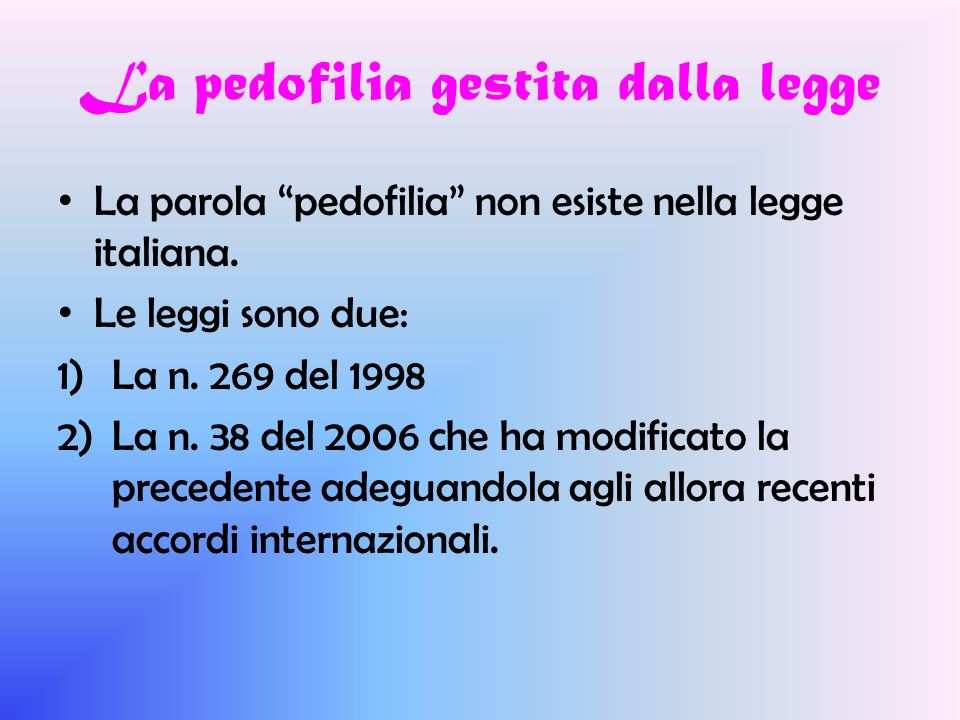 La pedofilia gestita dalla legge La parola pedofilia non esiste nella legge italiana. Le leggi sono due: 1)La n. 269 del 1998 2)La n. 38 del 2006 che
