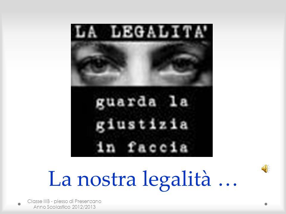 Classe IIIB - plesso di Presenzano Anno Scolastico 2012/2013 2 Molto spesso sentiamo parlare di legalità, nella società di oggi è sempre più diffuso questo termine ma io nel mio ruolo di studentessa vorrei porvi delle domande … Che cosè la legalità.