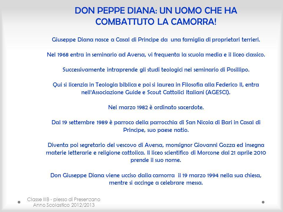 Classe IIIB - plesso di Presenzano Anno Scolastico 2012/2013 DON PEPPE DIANA: UN UOMO CHE HA COMBATTUTO LA CAMORRA! Giuseppe Diana nasce a Casal di Pr