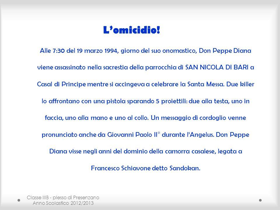 Classe IIIB - plesso di Presenzano Anno Scolastico 2012/2013 Lomicidio! Alle 7:30 del 19 marzo 1994, giorno del suo onomastico, Don Peppe Diana viene