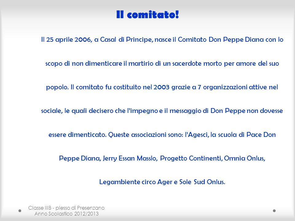 Classe IIIB - plesso di Presenzano Anno Scolastico 2012/2013 Il comitato! Il 25 aprile 2006, a Casal di Principe, nasce il Comitato Don Peppe Diana co