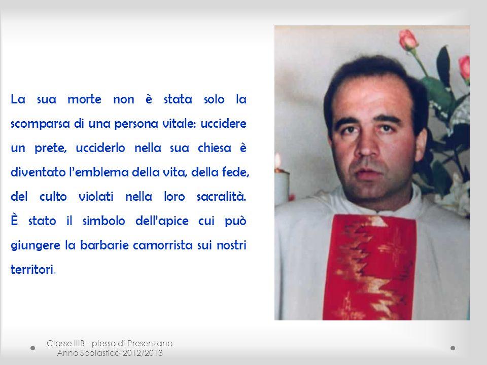 Classe IIIB - plesso di Presenzano Anno Scolastico 2012/2013 La sua morte non è stata solo la scomparsa di una persona vitale: uccidere un prete, ucci