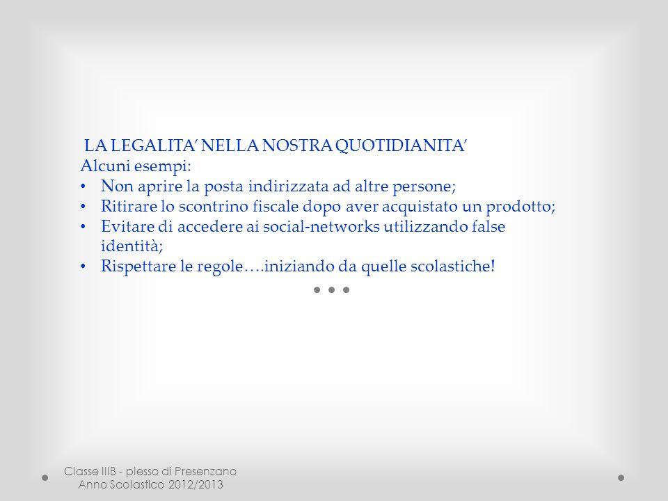 Classe IIIB - plesso di Presenzano Anno Scolastico 2012/2013 LA LEGALITA NELLA NOSTRA QUOTIDIANITA Alcuni esempi: Non aprire la posta indirizzata ad a