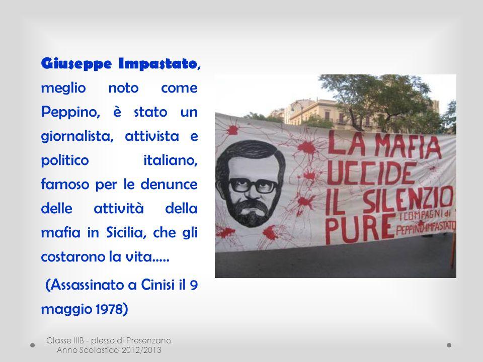 Classe IIIB - plesso di Presenzano Anno Scolastico 2012/2013 Giuseppe Impastato, meglio noto come Peppino, è stato un giornalista, attivista e politico italiano, famoso per le denunce delle attività della mafia in Sicilia, che gli costarono la vita…..