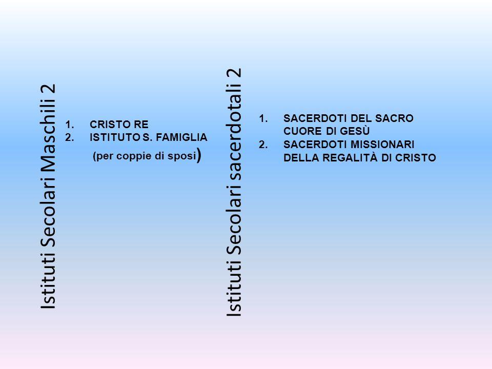 Istituti Secolari Maschili 2 1.CRISTO RE 2.ISTITUTO S. FAMIGLIA (per coppie di sposi ) Istituti Secolari sacerdotali 2 1.SACERDOTI DEL SACRO CUORE DI