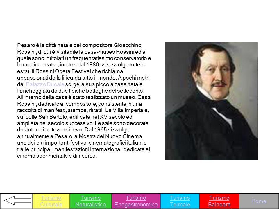 Pesaro è la città natale del compositore Gioacchino Rossini, di cui è visitabile la casa-museo Rossini ed al quale sono intitolati un frequentatissimo