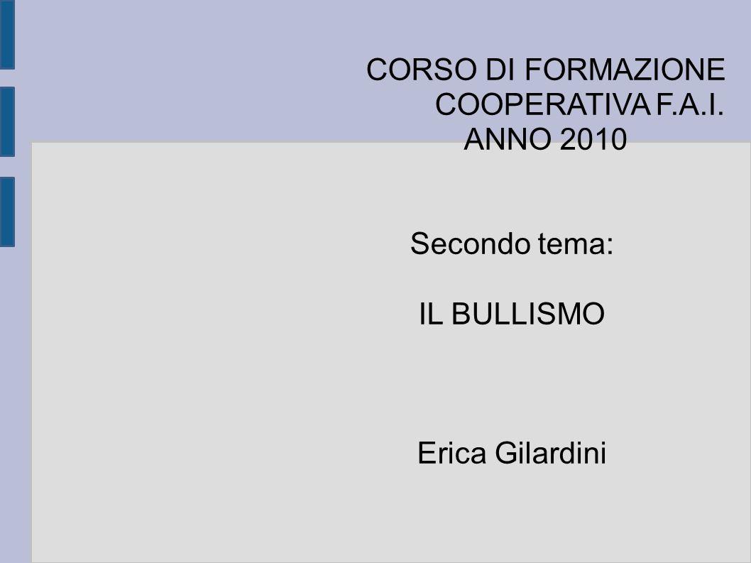 CORSO DI FORMAZIONE COOPERATIVA F.A.I. ANNO 2010 Secondo tema: IL BULLISMO Erica Gilardini