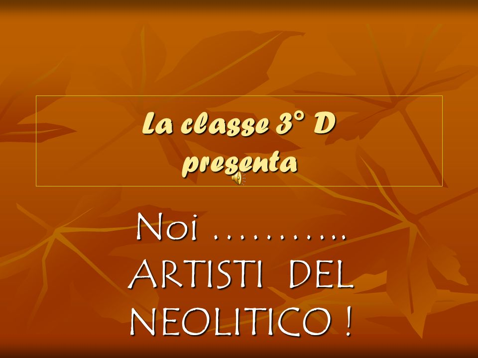 La classe 3° D presenta Noi ……….. ARTISTI DEL NEOLITICO !