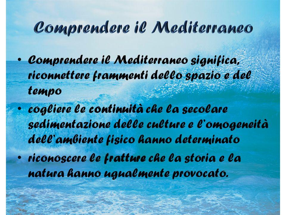 Comprendere il Mediterraneo significa, riconnettere frammenti dello spazio e del tempo cogliere le continuità che la secolare sedimentazione delle cul