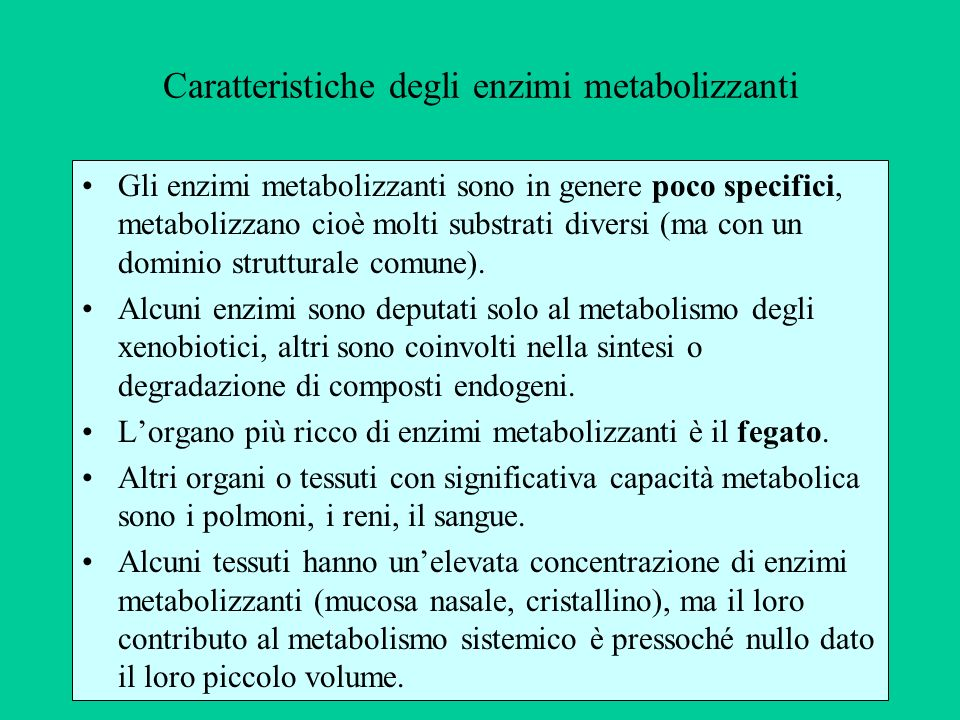 Caratteristiche degli enzimi metabolizzanti Gli enzimi metabolizzanti sono in genere poco specifici, metabolizzano cioè molti substrati diversi (ma co