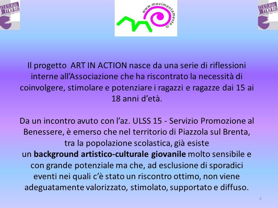 4 Il progetto ART IN ACTION nasce da una serie di riflessioni interne allAssociazione che ha riscontrato la necessità di coinvolgere, stimolare e potenziare i ragazzi e ragazze dai 15 ai 18 anni detà.