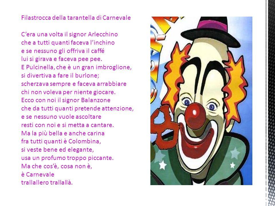 Filastrocca della tarantella di Carnevale Cera una volta il signor Arlecchino che a tutti quanti faceva linchino e se nessuno gli offriva il caffé lui si girava e faceva pee pee.