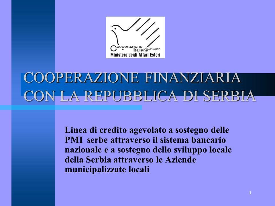 1 COOPERAZIONE FINANZIARIA CON LA REPUBBLICA DI SERBIA Linea di credito agevolato a sostegno delle PMI serbe attraverso il sistema bancario nazionale e a sostegno dello sviluppo locale della Serbia attraverso le Aziende municipalizzate locali